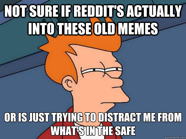 Not sure if reddit's actually into these old memes or is just trying to distract me from what's in the safe - Not sure if reddit's actually into these old memes or is just trying to distract me from what's in the safe  Futurama Fry