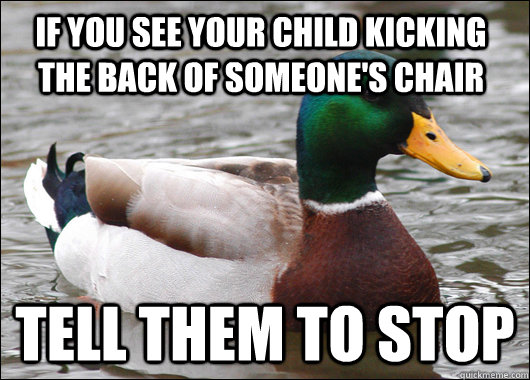 If you see your child kicking the back of someone's chair Tell them to stop - If you see your child kicking the back of someone's chair Tell them to stop  Actual Advice Mallard