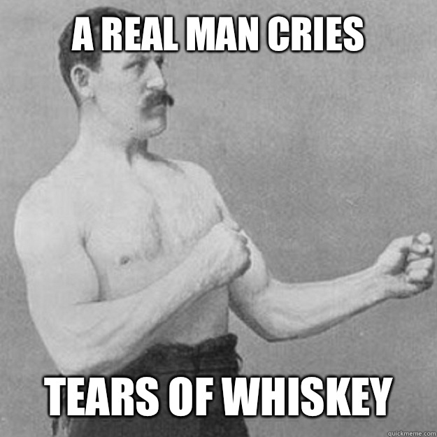 A real man cries Tears of whiskey  - A real man cries Tears of whiskey   overly manly man