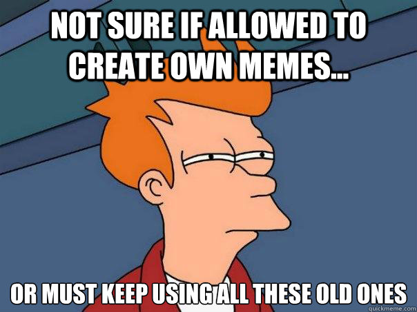 not sure if allowed to create own memes... or must keep using all these old ones - not sure if allowed to create own memes... or must keep using all these old ones  Futurama Fry