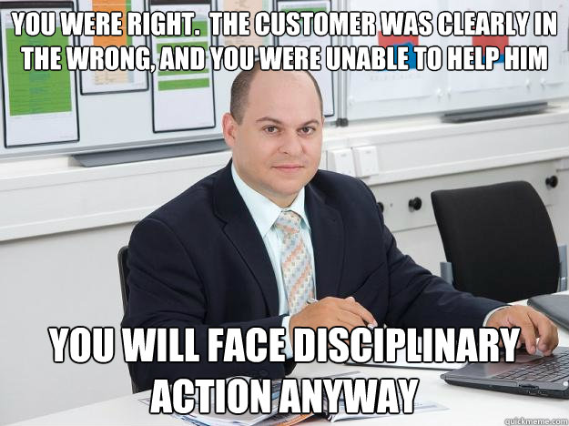 you were right.  the customer was clearly in the wrong, and you were unable to help him you will face disciplinary action anyway