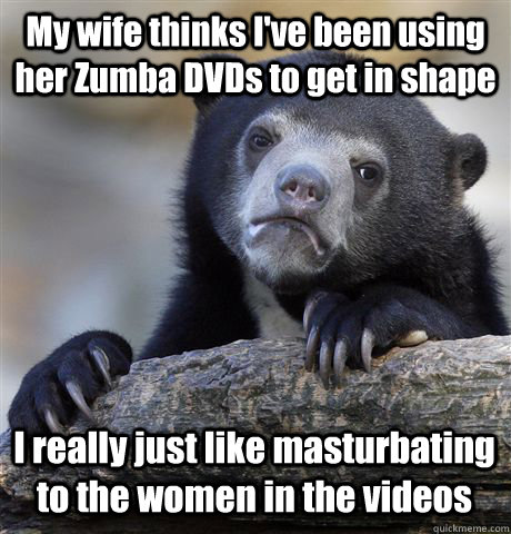 My wife thinks I've been using her Zumba DVDs to get in shape I really just like masturbating to the women in the videos - My wife thinks I've been using her Zumba DVDs to get in shape I really just like masturbating to the women in the videos  Confession Bear