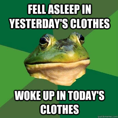 fell asleep in yesterday's clothes  woke up in today's clothes - fell asleep in yesterday's clothes  woke up in today's clothes  Foul Bachelor Frog