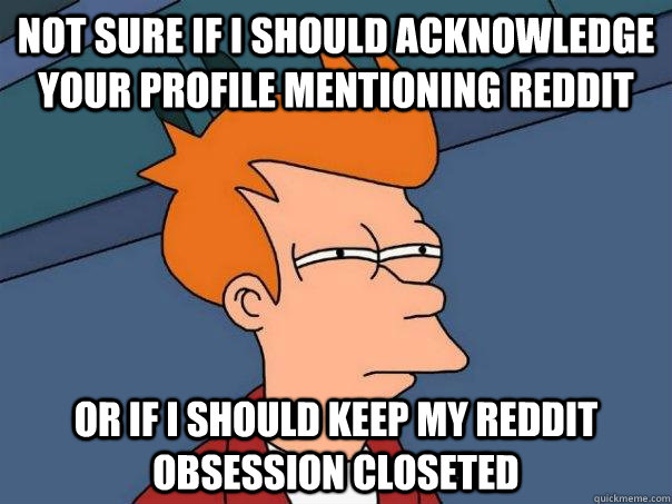 not sure if I should acknowledge your profile mentioning reddit or if i should keep my reddit obsession closeted - not sure if I should acknowledge your profile mentioning reddit or if i should keep my reddit obsession closeted  Futurama Fry