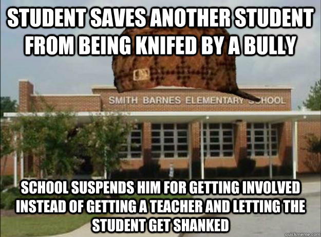 student saves another student from being knifed by a bully school suspends him for getting involved instead of getting a teacher and letting the student get shanked - student saves another student from being knifed by a bully school suspends him for getting involved instead of getting a teacher and letting the student get shanked  Scumbag Elementary School