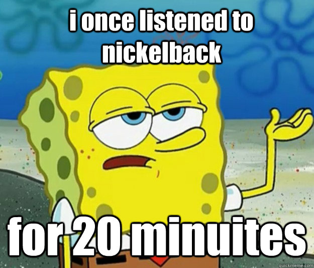 i once listened to nickelback for 20 minuites - i once listened to nickelback for 20 minuites  How tough am I