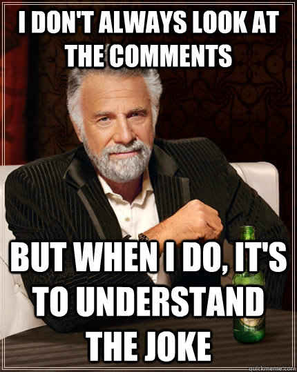 I don't always look at the comments but when I do, it's to understand the joke - I don't always look at the comments but when I do, it's to understand the joke  The Most Interesting Man In The World