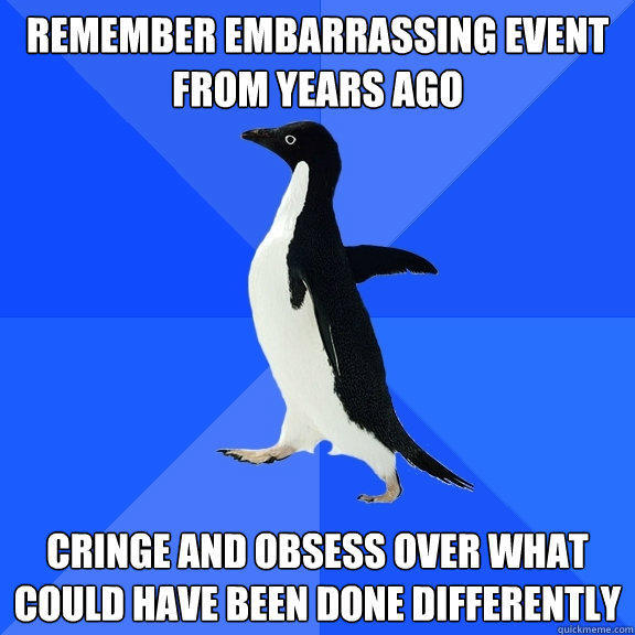 Remember embarrassing event from years ago Cringe and obsess over what could have been done differently - Remember embarrassing event from years ago Cringe and obsess over what could have been done differently  Socially Awkward Penguin