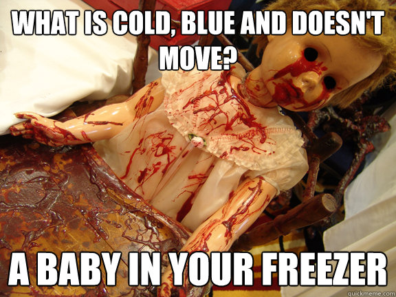 What is cold, blue and doesn't move?  A baby in your freezer