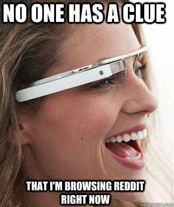 No one has a clue that I'm browsing reddit right now - No one has a clue that I'm browsing reddit right now  Google glass uses.