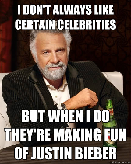 I don't always like certain celebrities but when i do they're making fun of justin bieber - I don't always like certain celebrities but when i do they're making fun of justin bieber  The Most Interesting Man In The World