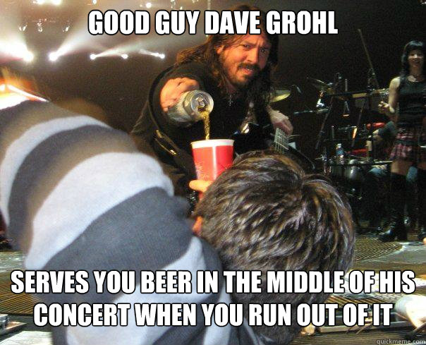 Good Guy DAVE GROHL Serves you beer in the middle of his concert when you run out of it