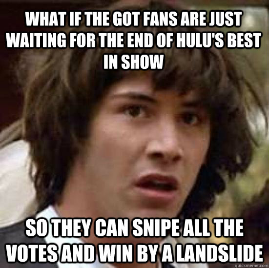 What if the got fans are just waiting for the end of hulu's best in show so they can snipe all the votes and win by a landslide - What if the got fans are just waiting for the end of hulu's best in show so they can snipe all the votes and win by a landslide  conspiracy keanu
