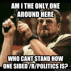 Am i the only one around here who cant stand how one sided /r/politics is? - Am i the only one around here who cant stand how one sided /r/politics is?  Am I The Only One Round Here