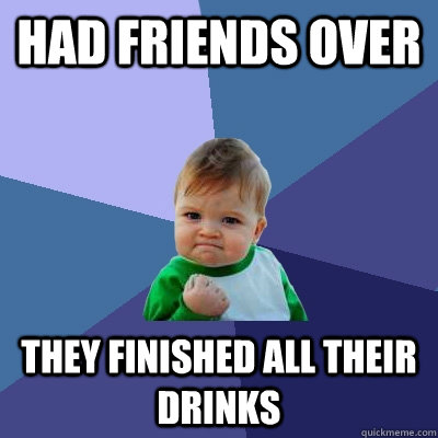 Had friends over They finished all their drinks - Had friends over They finished all their drinks  Success Kid