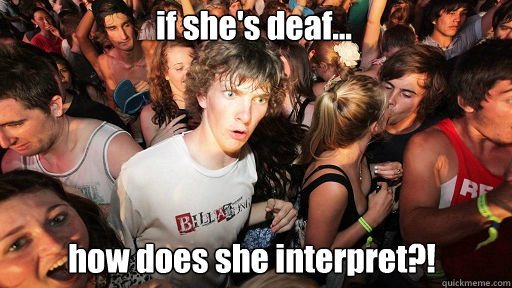 if she's deaf... how does she interpret?! - if she's deaf... how does she interpret?!  Sudden Clarity Clarence