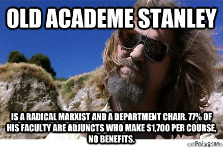Old Academe Stanley Is a radical Marxist and a department chair. 77% of his faculty are adjuncts who make $1,700 per course, no benefits.   Old Academe Stanley