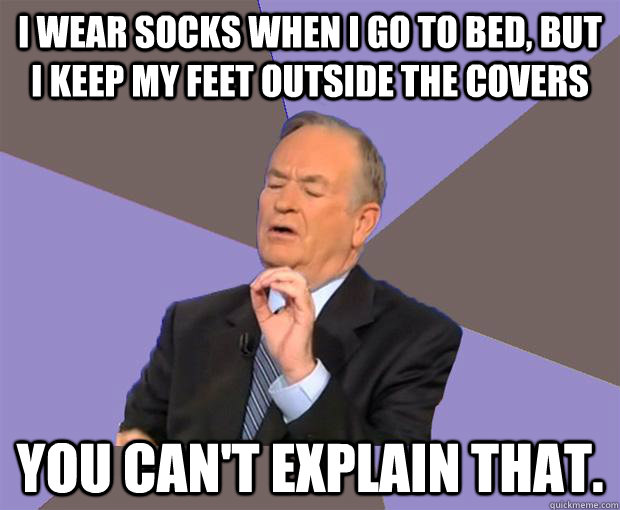I wear socks when I go to bed, but I keep my feet outside the covers You can't explain that. - I wear socks when I go to bed, but I keep my feet outside the covers You can't explain that.  Bill O Reilly