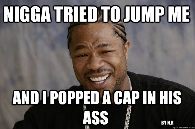 nigga tried to jump me   and i popped a cap in his ass by n.r - nigga tried to jump me   and i popped a cap in his ass by n.r  Xzibit meme