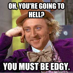 Oh, you're going to hell? You must be edgy. - Oh, you're going to hell? You must be edgy.  Creepy Wonka