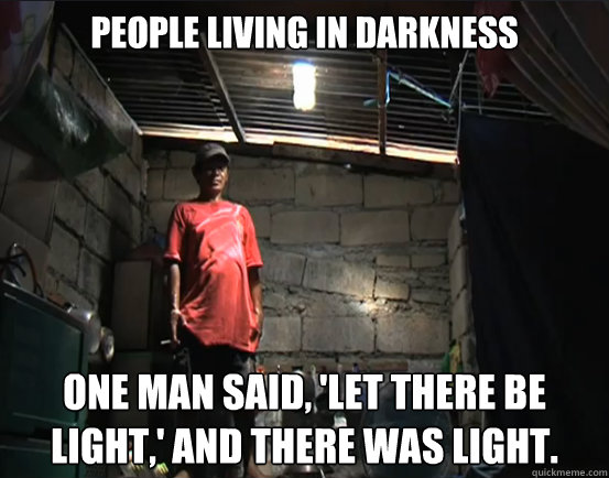 People living in darkness One man said, 'Let there be light,' and there was light. - People living in darkness One man said, 'Let there be light,' and there was light.  Misc