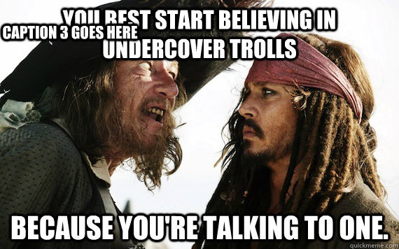 You best start believing in undercover trolls because you're talking to one. Caption 3 goes here - You best start believing in undercover trolls because you're talking to one. Caption 3 goes here  Barbossa meme