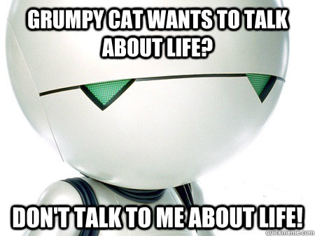 Grumpy cat wants to talk about life? Don't talk to me about life! - Grumpy cat wants to talk about life? Don't talk to me about life!  Marvin The Paranoid Android