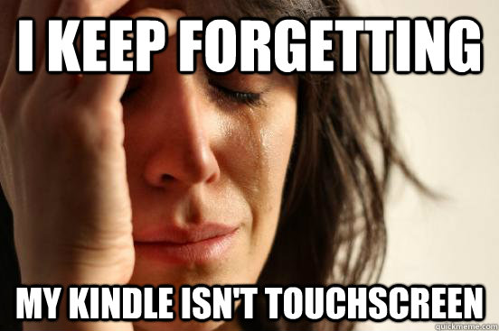 I keep forgetting My kindle isn't touchscreen - I keep forgetting My kindle isn't touchscreen  First World Problems