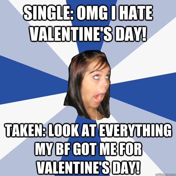 single: OMG I hate Valentine's day! Taken: look at everything my bf got me for valentine's day! - single: OMG I hate Valentine's day! Taken: look at everything my bf got me for valentine's day!  Annoying Facebook Girl