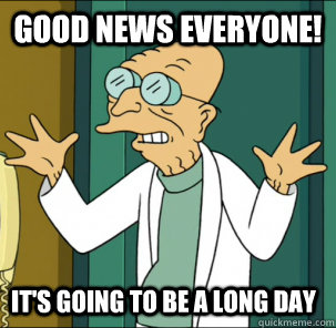 good news everyone! it's going to be a long day - good news everyone! it's going to be a long day  Good news everyone!