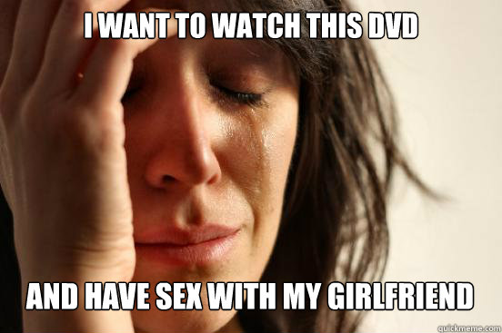 I Want to watch this DVD  and have sex with my girlfriend - I Want to watch this DVD  and have sex with my girlfriend  First World Problems
