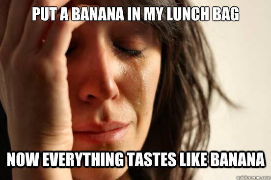 Put a banana in my lunch bag now everything tastes like banana - Put a banana in my lunch bag now everything tastes like banana  First World Problems