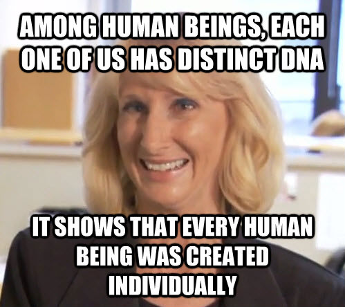 AMONG HUMAN BEINGS, EACH ONE OF US HAS DISTINCT DNA IT SHOWS THAT EVERY HUMAN BEING WAS CREATED INDIVIDUALLY - AMONG HUMAN BEINGS, EACH ONE OF US HAS DISTINCT DNA IT SHOWS THAT EVERY HUMAN BEING WAS CREATED INDIVIDUALLY  Wendy Wright