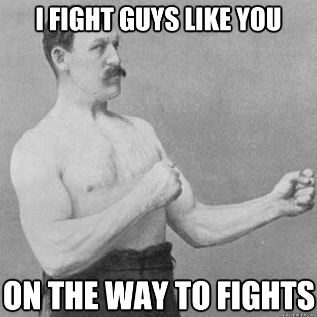 I fight guys like you on the way to fights - I fight guys like you on the way to fights  overly manly man
