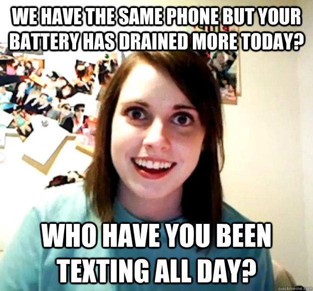 We have the same phone but your battery has drained more today? WHO HAVE YOU BEEN TEXTING ALL DAY? - We have the same phone but your battery has drained more today? WHO HAVE YOU BEEN TEXTING ALL DAY?  Overly Attached Girlfriend