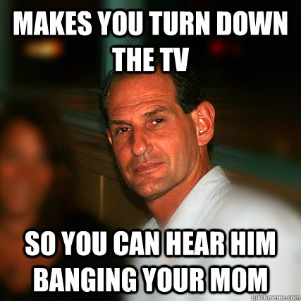 Makes You Turn Down The Tv So You Can Hear Him Banging Your Mom