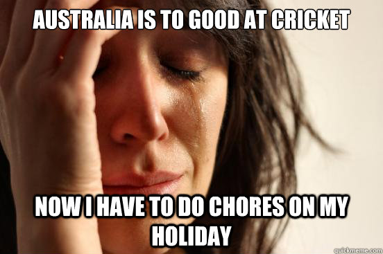 australia is to good at cricket now i have to do chores on my holiday - australia is to good at cricket now i have to do chores on my holiday  First World Problems