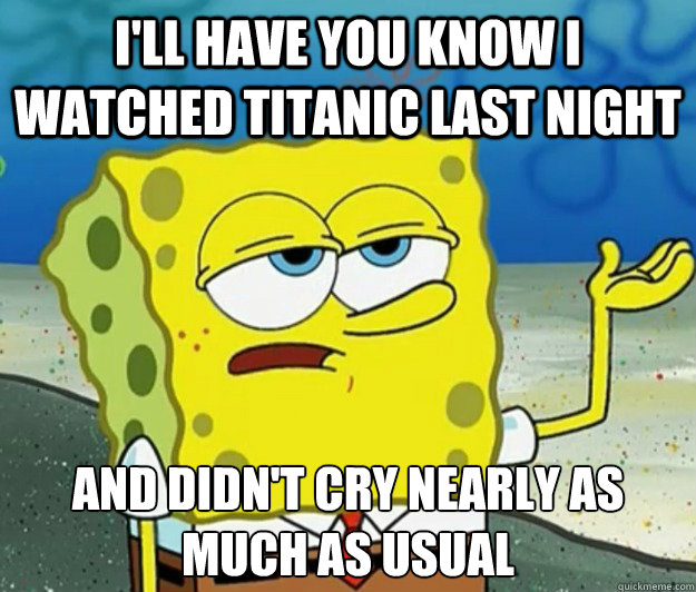 I'll have you know I watched Titanic last night And didn't cry nearly as much as usual - I'll have you know I watched Titanic last night And didn't cry nearly as much as usual  Tough Spongebob