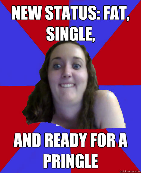 New status: Fat, Single, And ready for a pringle