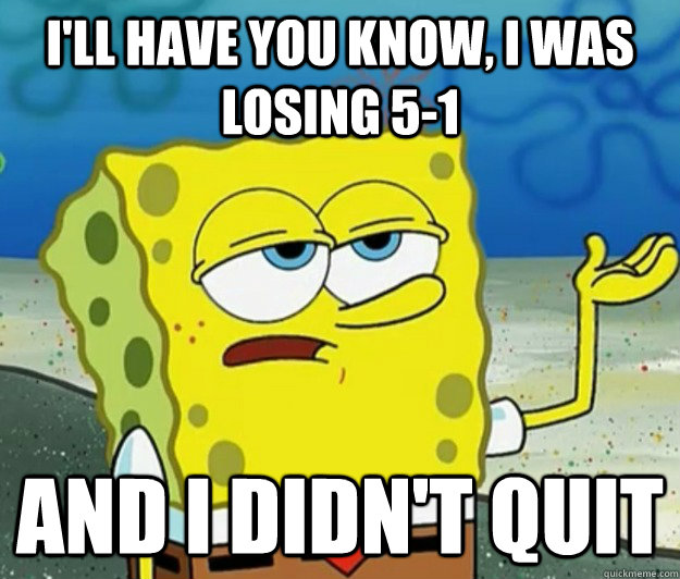 I'll have you know, I was losing 5-1 and I didn't quit  - I'll have you know, I was losing 5-1 and I didn't quit   Tough Spongebob