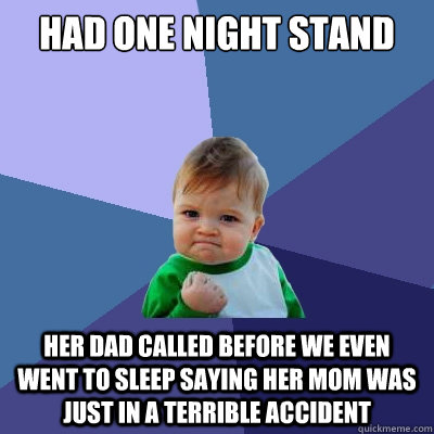 had one night stand her dad called before we even went to sleep saying her mom was just in a terrible accident - had one night stand her dad called before we even went to sleep saying her mom was just in a terrible accident  Success Kid