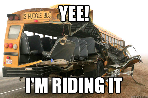 yee! I'm riding it  struggle bus