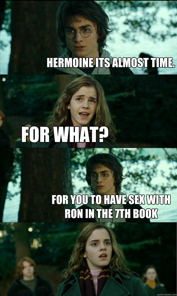 Hermoine its almost time. for what? for you to have sex with ron in the 7th book - Hermoine its almost time. for what? for you to have sex with ron in the 7th book  Horny Harry