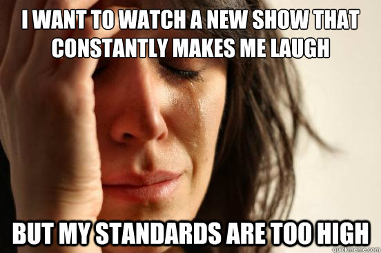 I want to watch a new show that constantly makes me laugh But my standards are too high - I want to watch a new show that constantly makes me laugh But my standards are too high  First World Problems