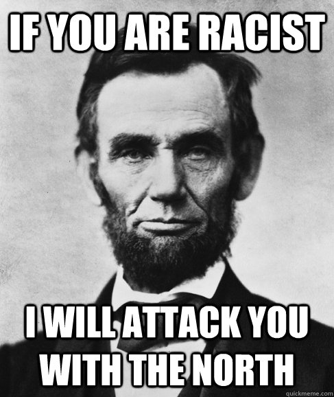 If you are racist i will attack you with the north - If you are racist i will attack you with the north  Most Interesting Lincoln in the World