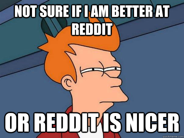 Not sure if I am better at reddit or reddit is nicer - Not sure if I am better at reddit or reddit is nicer  Futurama Fry