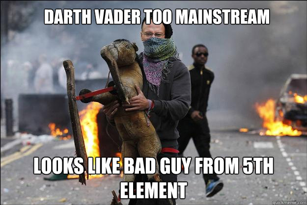 Darth vader too mainstream Looks like bad guy from 5th element  Hipster Rioter
