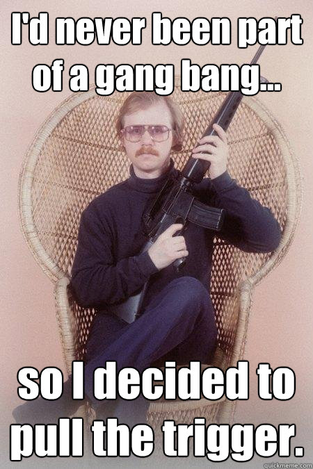 I'd never been part of a gang bang... so I decided to pull the trigger.
