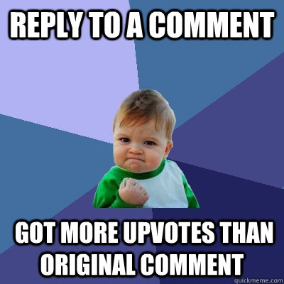reply to a comment  got more upvotes than original comment - reply to a comment  got more upvotes than original comment  Success Kid