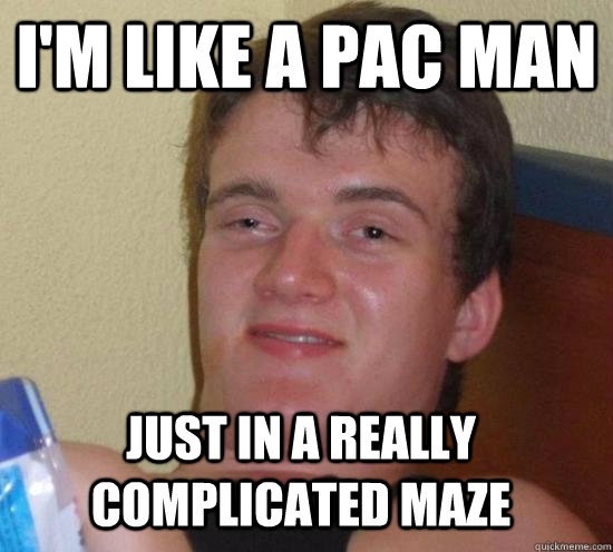 i'm like a pac man just in a really complicated maze - i'm like a pac man just in a really complicated maze  10 Guy